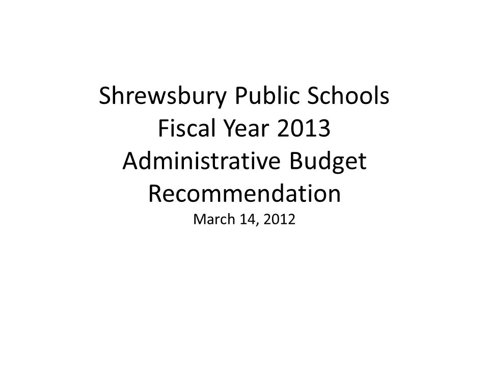 Shrewsbury Public Schools Fiscal Year 2013 Administrative Budget Recommendation March 14, 2012