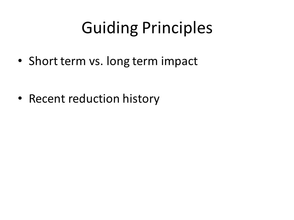 Guiding Principles Short term vs. long term impact Recent reduction history