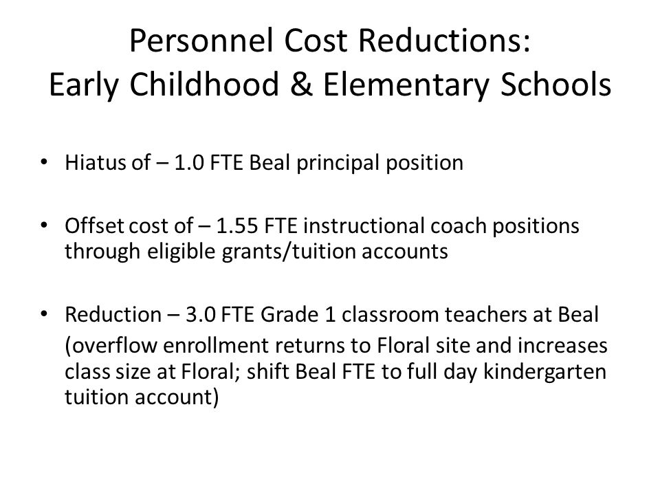 Personnel Cost Reductions: Early Childhood & Elementary Schools Hiatus of – 1.0 FTE Beal principal position Offset cost of – 1.55 FTE instructional coach positions through eligible grants/tuition accounts Reduction – 3.0 FTE Grade 1 classroom teachers at Beal (overflow enrollment returns to Floral site and increases class size at Floral; shift Beal FTE to full day kindergarten tuition account)