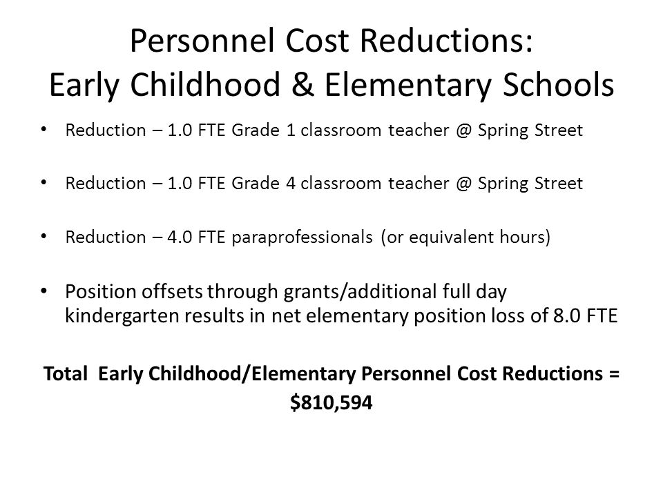 Personnel Cost Reductions: Early Childhood & Elementary Schools Reduction – 1.0 FTE Grade 1 classroom Spring Street Reduction – 1.0 FTE Grade 4 classroom Spring Street Reduction – 4.0 FTE paraprofessionals (or equivalent hours) Position offsets through grants/additional full day kindergarten results in net elementary position loss of 8.0 FTE Total Early Childhood/Elementary Personnel Cost Reductions = $810,594