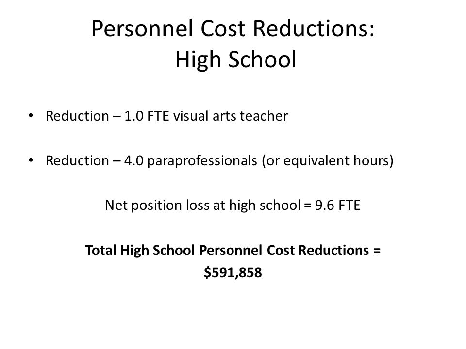Personnel Cost Reductions: High School Reduction – 1.0 FTE visual arts teacher Reduction – 4.0 paraprofessionals (or equivalent hours) Net position loss at high school = 9.6 FTE Total High School Personnel Cost Reductions = $591,858