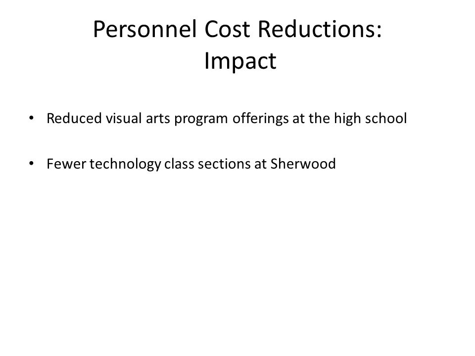 Personnel Cost Reductions: Impact Reduced visual arts program offerings at the high school Fewer technology class sections at Sherwood