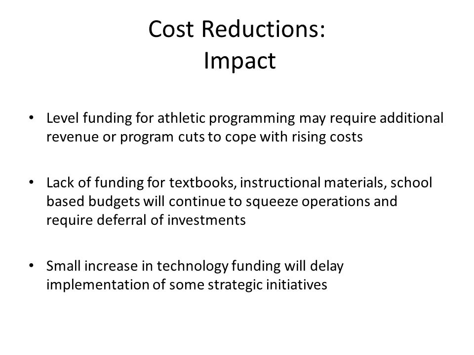 Cost Reductions: Impact Level funding for athletic programming may require additional revenue or program cuts to cope with rising costs Lack of funding for textbooks, instructional materials, school based budgets will continue to squeeze operations and require deferral of investments Small increase in technology funding will delay implementation of some strategic initiatives