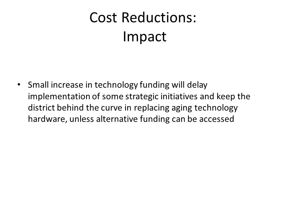 Cost Reductions: Impact Small increase in technology funding will delay implementation of some strategic initiatives and keep the district behind the curve in replacing aging technology hardware, unless alternative funding can be accessed