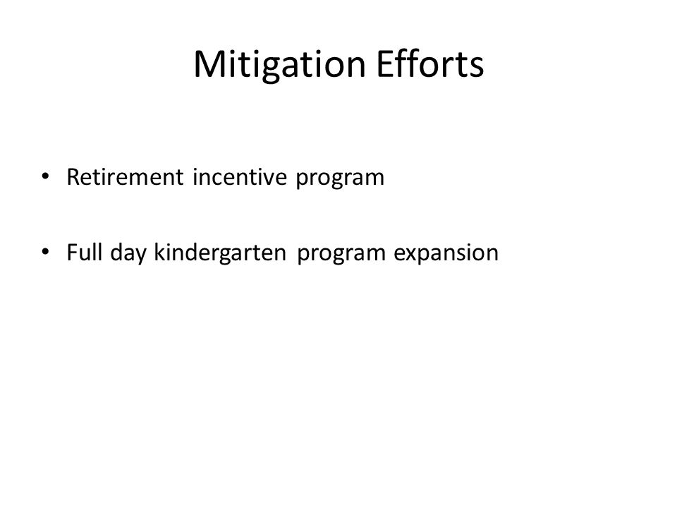 Mitigation Efforts Retirement incentive program Full day kindergarten program expansion