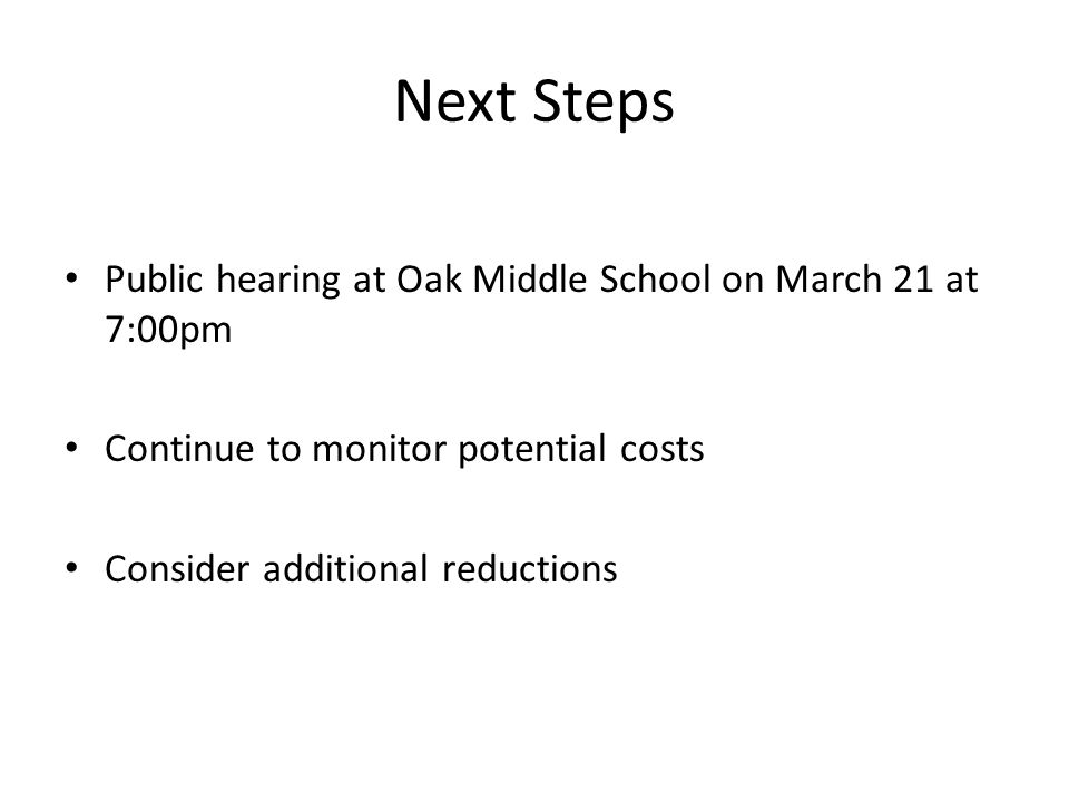 Next Steps Public hearing at Oak Middle School on March 21 at 7:00pm Continue to monitor potential costs Consider additional reductions