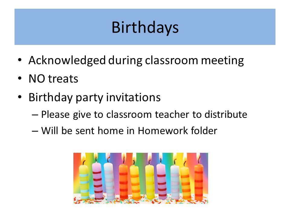 Birthdays Acknowledged during classroom meeting NO treats Birthday party invitations – Please give to classroom teacher to distribute – Will be sent home in Homework folder