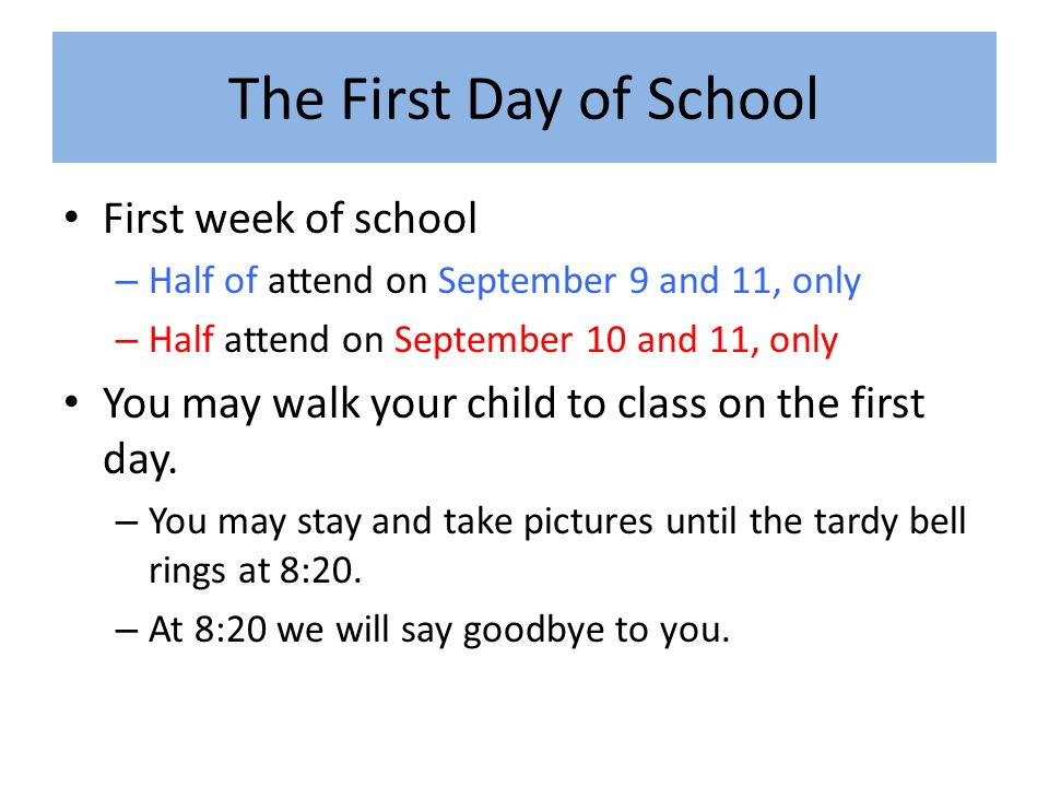 The First Day of School First week of school – Half of attend on September 9 and 11, only – Half attend on September 10 and 11, only You may walk your child to class on the first day.