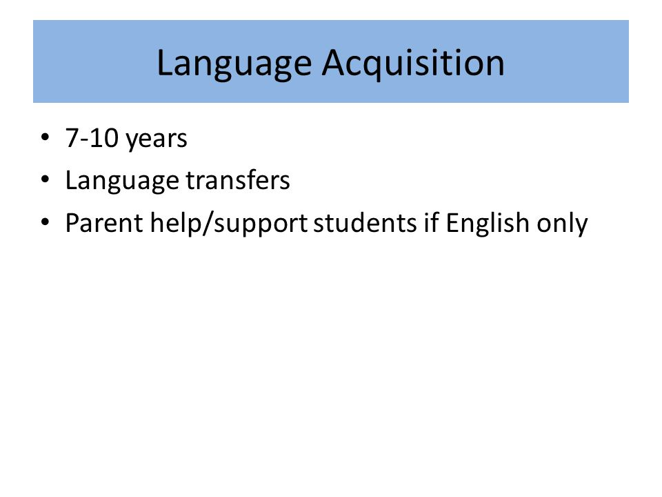 Language Acquisition 7-10 years Language transfers Parent help/support students if English only