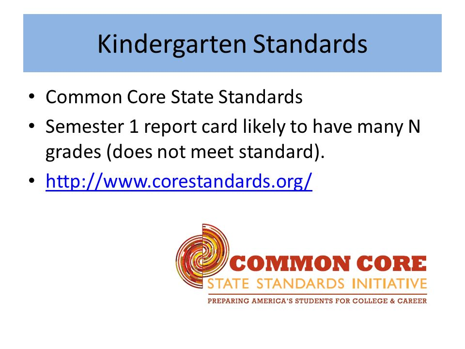 Kindergarten Standards Common Core State Standards Semester 1 report card likely to have many N grades (does not meet standard).