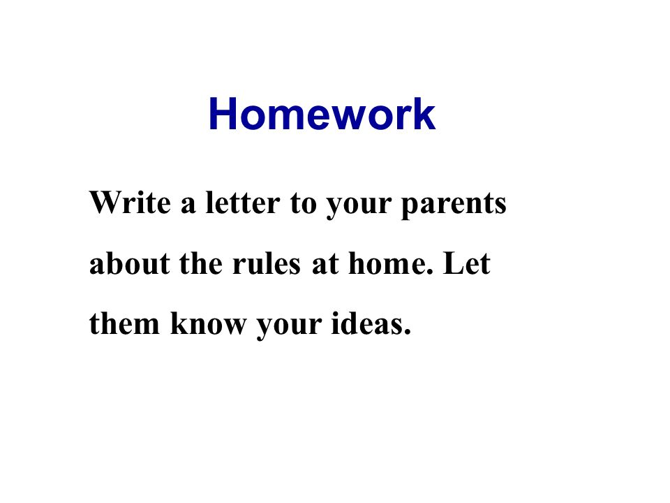 Homework Write a letter to your parents about the rules at home. Let them know your ideas.