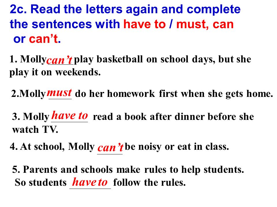 2c. Read the letters again and complete the sentences with have to / must, can or can't.
