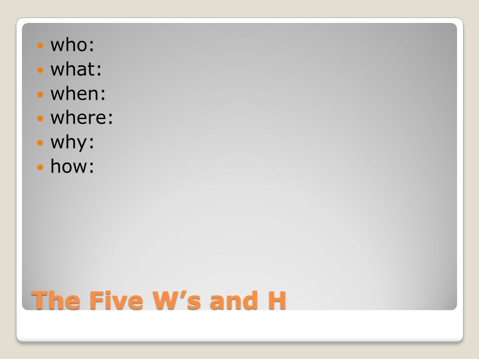 The Five W's and H who: what: when: where: why: how: