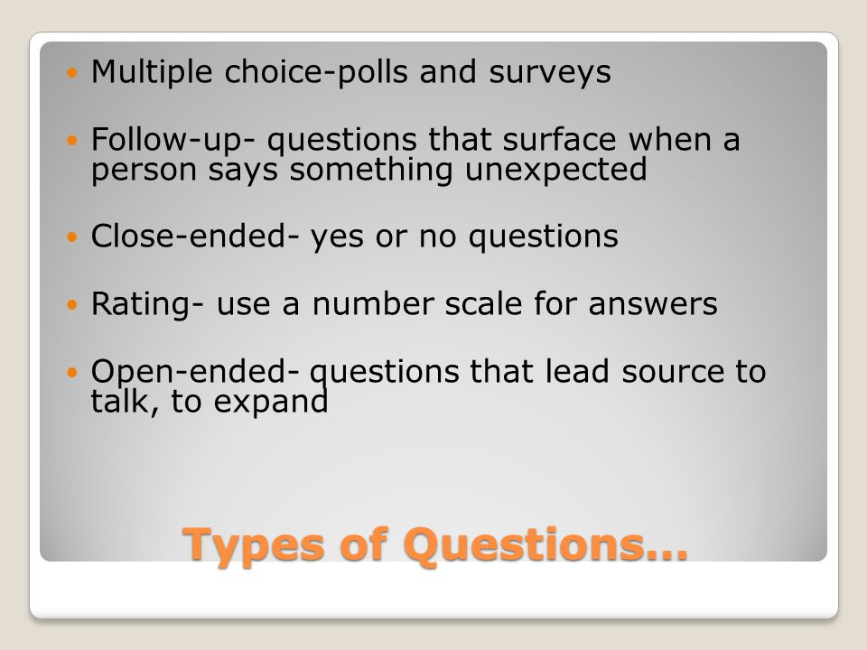 Types of Questions… Multiple choice-polls and surveys Follow-up- questions that surface when a person says something unexpected Close-ended- yes or no questions Rating- use a number scale for answers Open-ended- questions that lead source to talk, to expand
