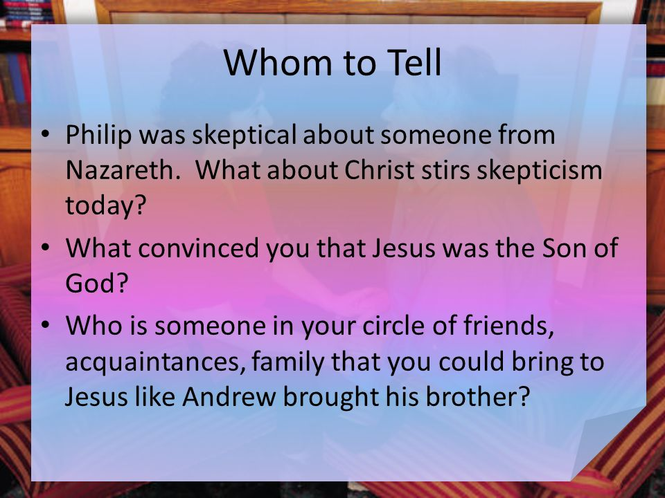 Whom to Tell Philip was skeptical about someone from Nazareth.
