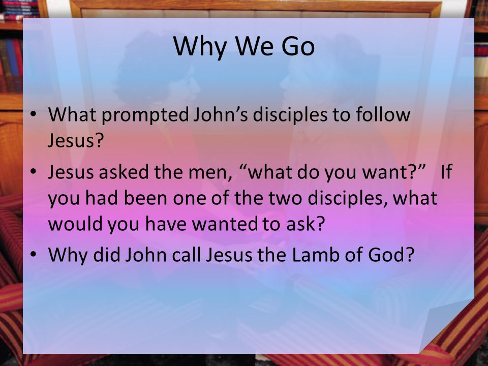 Why We Go What prompted John's disciples to follow Jesus.