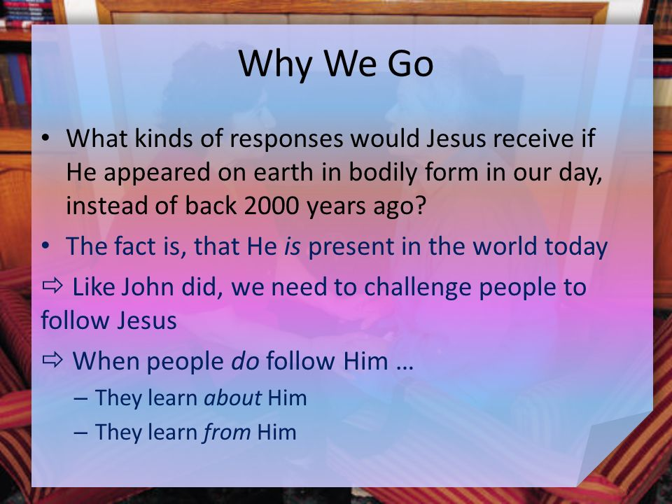 Why We Go What kinds of responses would Jesus receive if He appeared on earth in bodily form in our day, instead of back 2000 years ago.