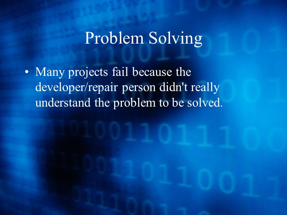Problem Solving Many projects fail because the developer/repair person didn t really understand the problem to be solved.
