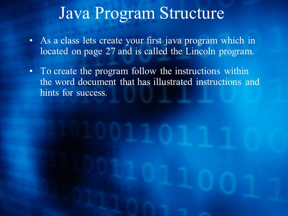 Java Program Structure As a class lets create your first java program which in located on page 27 and is called the Lincoln program.