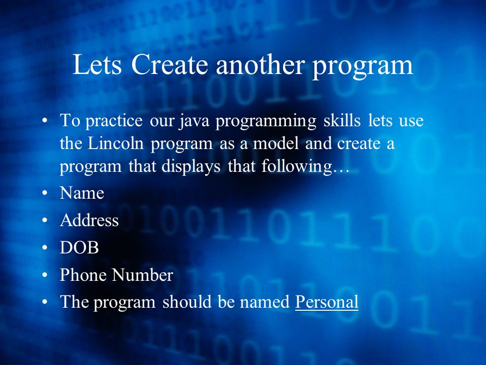 Lets Create another program To practice our java programming skills lets use the Lincoln program as a model and create a program that displays that following… Name Address DOB Phone Number The program should be named Personal