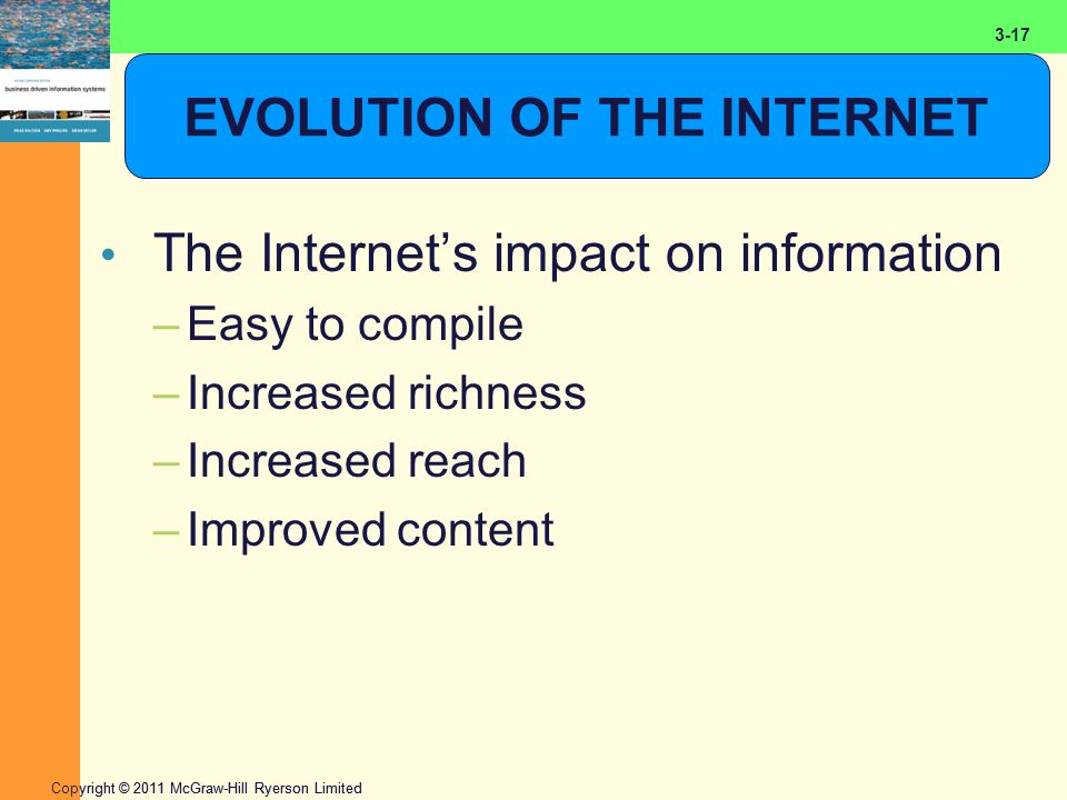 2-17 Copyright © 2011 McGraw-Hill Ryerson Limited 3-17 EVOLUTION OF THE INTERNET The Internet's impact on information –Easy to compile –Increased rich
