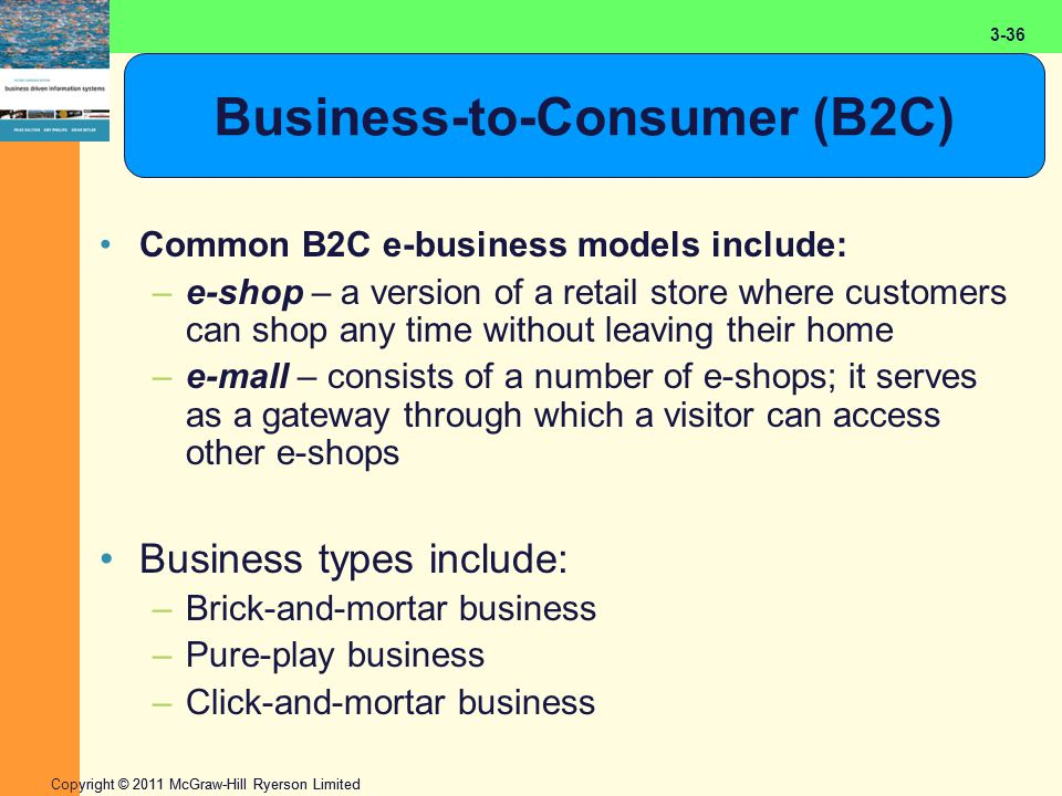 2-36 Copyright © 2011 McGraw-Hill Ryerson Limited 3-36 Business-to-Consumer (B2C) Common B2C e-business models include: –e-shop – a version of a retail store where customers can shop any time without leaving their home –e-mall – consists of a number of e-shops; it serves as a gateway through which a visitor can access other e-shops Business types include: –Brick-and-mortar business –Pure-play business –Click-and-mortar business