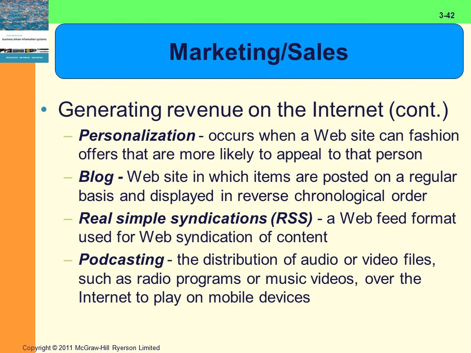2-42 Copyright © 2011 McGraw-Hill Ryerson Limited 3-42 Marketing/Sales Generating revenue on the Internet (cont.) –Personalization - occurs when a Web site can fashion offers that are more likely to appeal to that person –Blog - Web site in which items are posted on a regular basis and displayed in reverse chronological order –Real simple syndications (RSS) - a Web feed format used for Web syndication of content –Podcasting - the distribution of audio or video files, such as radio programs or music videos, over the Internet to play on mobile devices