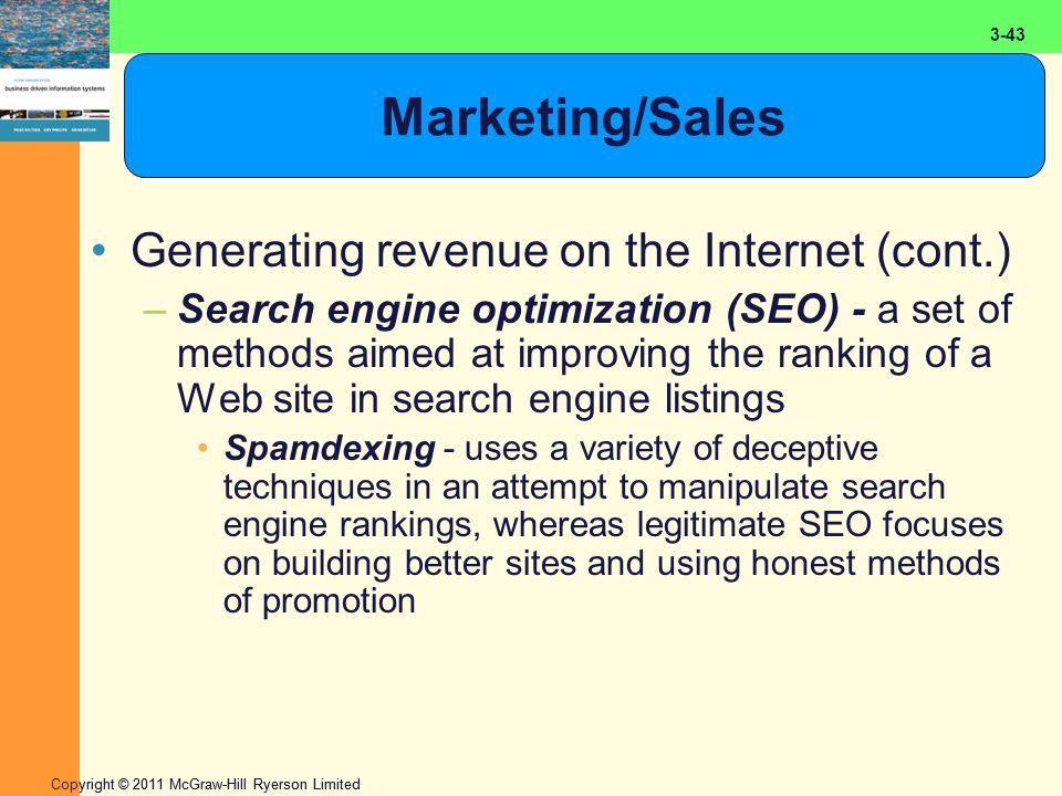 2-43 Copyright © 2011 McGraw-Hill Ryerson Limited 3-43 Marketing/Sales Generating revenue on the Internet (cont.) –Search engine optimization (SEO) - a set of methods aimed at improving the ranking of a Web site in search engine listings Spamdexing - uses a variety of deceptive techniques in an attempt to manipulate search engine rankings, whereas legitimate SEO focuses on building better sites and using honest methods of promotion