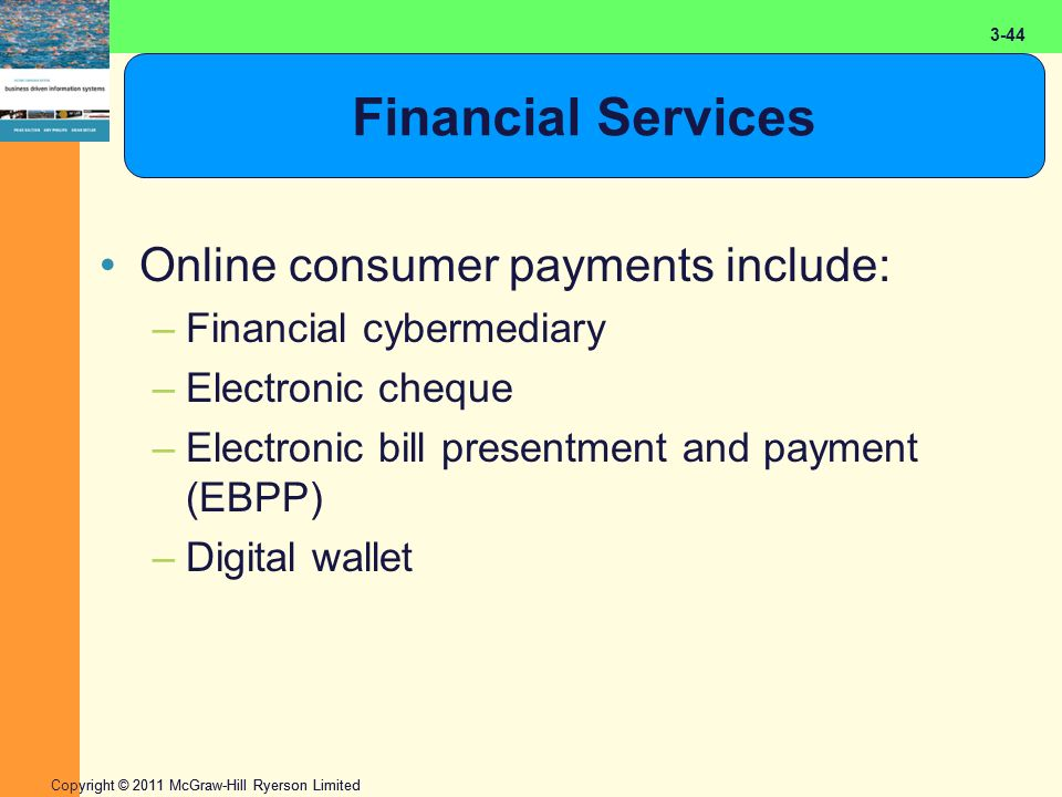 2-44 Copyright © 2011 McGraw-Hill Ryerson Limited 3-44 Financial Services Online consumer payments include: –Financial cybermediary –Electronic cheque
