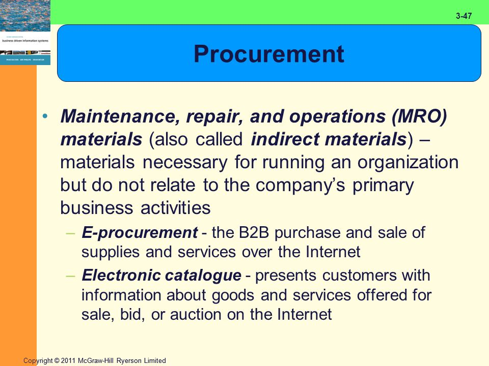 2-47 Copyright © 2011 McGraw-Hill Ryerson Limited 3-47 Procurement Maintenance, repair, and operations (MRO) materials (also called indirect materials) – materials necessary for running an organization but do not relate to the company's primary business activities –E-procurement - the B2B purchase and sale of supplies and services over the Internet –Electronic catalogue - presents customers with information about goods and services offered for sale, bid, or auction on the Internet