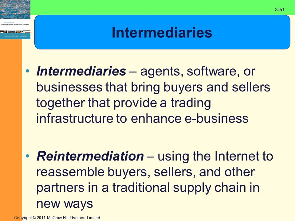 2-51 Copyright © 2011 McGraw-Hill Ryerson Limited 3-51 Intermediaries Intermediaries – agents, software, or businesses that bring buyers and sellers together that provide a trading infrastructure to enhance e-business Reintermediation – using the Internet to reassemble buyers, sellers, and other partners in a traditional supply chain in new ways