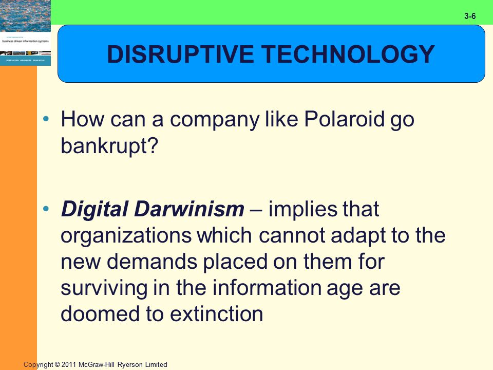 2-6 Copyright © 2011 McGraw-Hill Ryerson Limited 3-6 DISRUPTIVE TECHNOLOGY How can a company like Polaroid go bankrupt? Digital Darwinism – implies th
