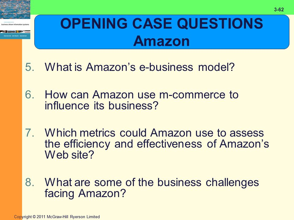 2-62 Copyright © 2011 McGraw-Hill Ryerson Limited 3-62 OPENING CASE QUESTIONS Amazon 5.What is Amazon's e-business model? 6.How can Amazon use m-comme