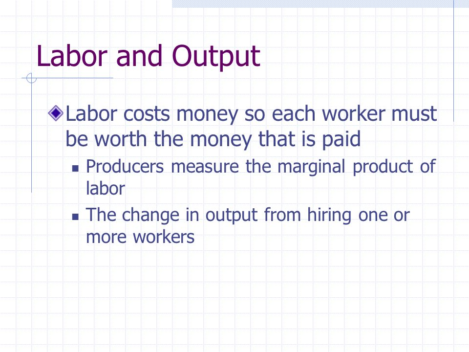 Labor and Output Labor costs money so each worker must be worth the money that is paid Producers measure the marginal product of labor The change in output from hiring one or more workers