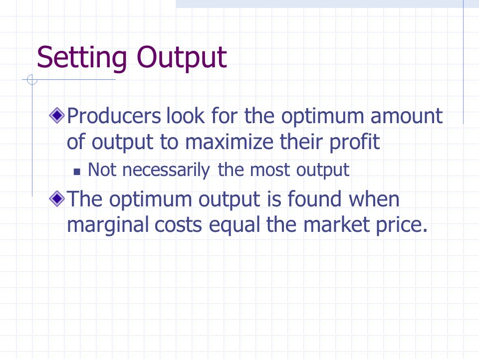 Setting Output Producers look for the optimum amount of output to maximize their profit Not necessarily the most output The optimum output is found when marginal costs equal the market price.