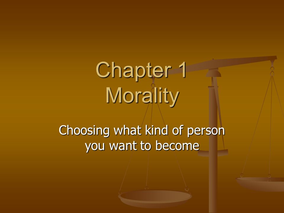 Chapter 1 Morality Choosing what kind of person you want to become