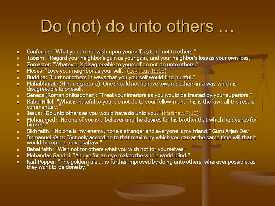 Do (not) do unto others … Confucius: What you do not wish upon yourself, extend not to others. Confucius: What you do not wish upon yourself, extend not to others. Taoism: Regard your neighbor's gain as your gain, and your neighbor's loss as your own loss. Taoism: Regard your neighbor's gain as your gain, and your neighbor's loss as your own loss. Zoroaster: Whatever is disagreeable to yourself do not do unto others. Zoroaster: Whatever is disagreeable to yourself do not do unto others. Moses: Love your neighbor as your self. (Leviticus 19:18) Moses: Love your neighbor as your self. (Leviticus 19:18)Leviticus 19:18Leviticus 19:18 Buddha: Hurt not others in ways that you yourself would find hurtful. Buddha: Hurt not others in ways that you yourself would find hurtful. Mahabharata (Hindu scripture): One should not behave towards others in a way which is disagreeable to oneself.