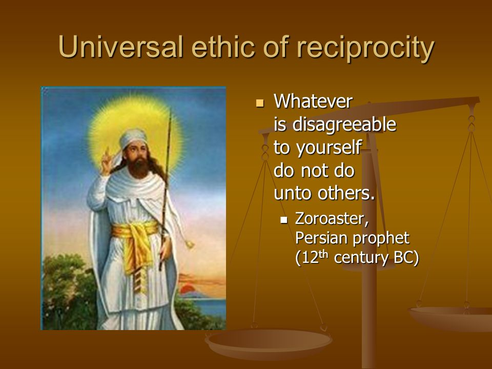 Universal ethic of reciprocity Whatever is disagreeable to yourself do not do unto others.
