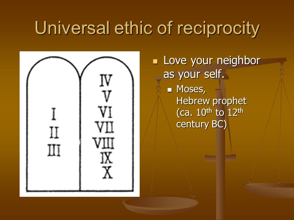 Universal ethic of reciprocity Love your neighbor as your self.