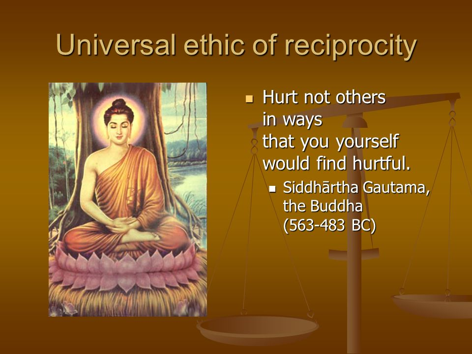 Universal ethic of reciprocity Hurt not others in ways that you yourself would find hurtful.