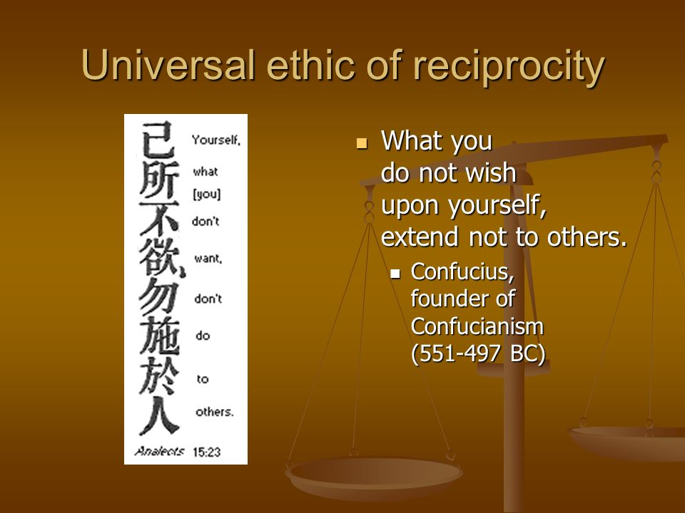 Universal ethic of reciprocity What you do not wish upon yourself, extend not to others.