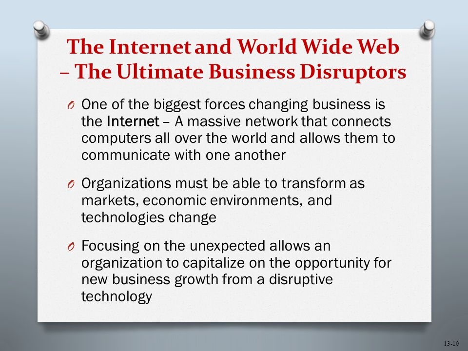13-10 The Internet and World Wide Web – The Ultimate Business Disruptors O One of the biggest forces changing business is the Internet – A massive network that connects computers all over the world and allows them to communicate with one another O Organizations must be able to transform as markets, economic environments, and technologies change O Focusing on the unexpected allows an organization to capitalize on the opportunity for new business growth from a disruptive technology
