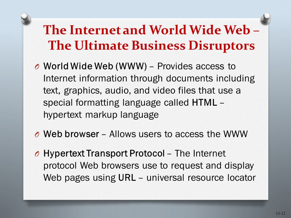 13-12 The Internet and World Wide Web – The Ultimate Business Disruptors O World Wide Web (WWW) – Provides access to Internet information through documents including text, graphics, audio, and video files that use a special formatting language called HTML – hypertext markup language O Web browser – Allows users to access the WWW O Hypertext Transport Protocol – The Internet protocol Web browsers use to request and display Web pages using URL – universal resource locator