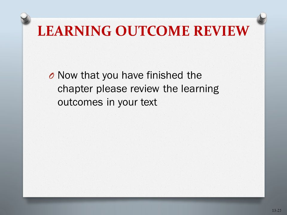 13-25 LEARNING OUTCOME REVIEW O Now that you have finished the chapter please review the learning outcomes in your text