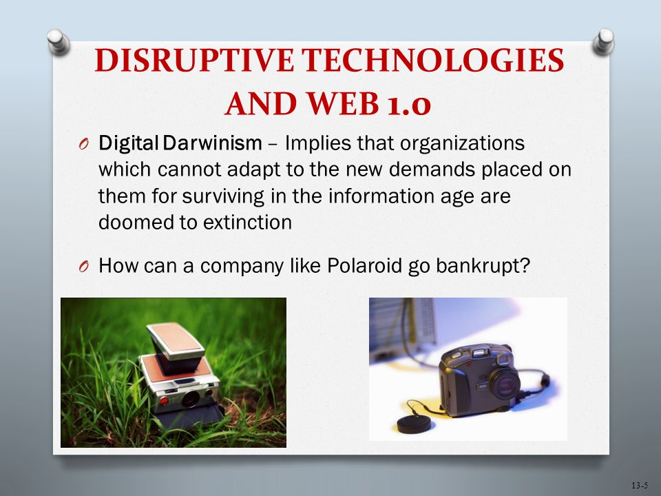 13-5 DISRUPTIVE TECHNOLOGIES AND WEB 1.0 O Digital Darwinism – Implies that organizations which cannot adapt to the new demands placed on them for surviving in the information age are doomed to extinction O How can a company like Polaroid go bankrupt