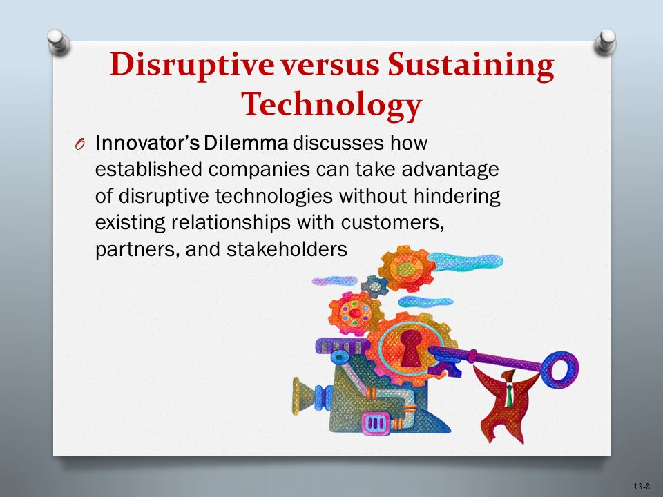 13-8 Disruptive versus Sustaining Technology O Innovator's Dilemma discusses how established companies can take advantage of disruptive technologies without hindering existing relationships with customers, partners, and stakeholders