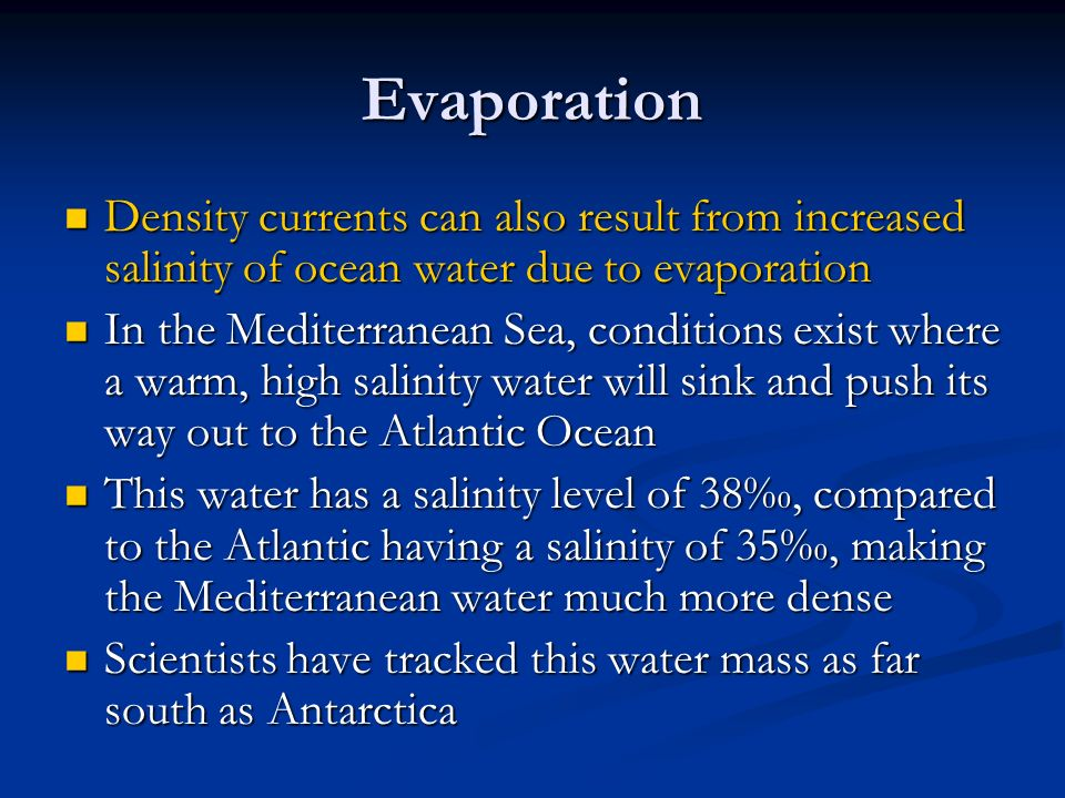 Evaporation Density currents can also result from increased salinity of ocean water due to evaporation Density currents can also result from increased salinity of ocean water due to evaporation In the Mediterranean Sea, conditions exist where a warm, high salinity water will sink and push its way out to the Atlantic Ocean In the Mediterranean Sea, conditions exist where a warm, high salinity water will sink and push its way out to the Atlantic Ocean This water has a salinity level of 38‰, compared to the Atlantic having a salinity of 35‰, making the Mediterranean water much more dense This water has a salinity level of 38‰, compared to the Atlantic having a salinity of 35‰, making the Mediterranean water much more dense Scientists have tracked this water mass as far south as Antarctica Scientists have tracked this water mass as far south as Antarctica