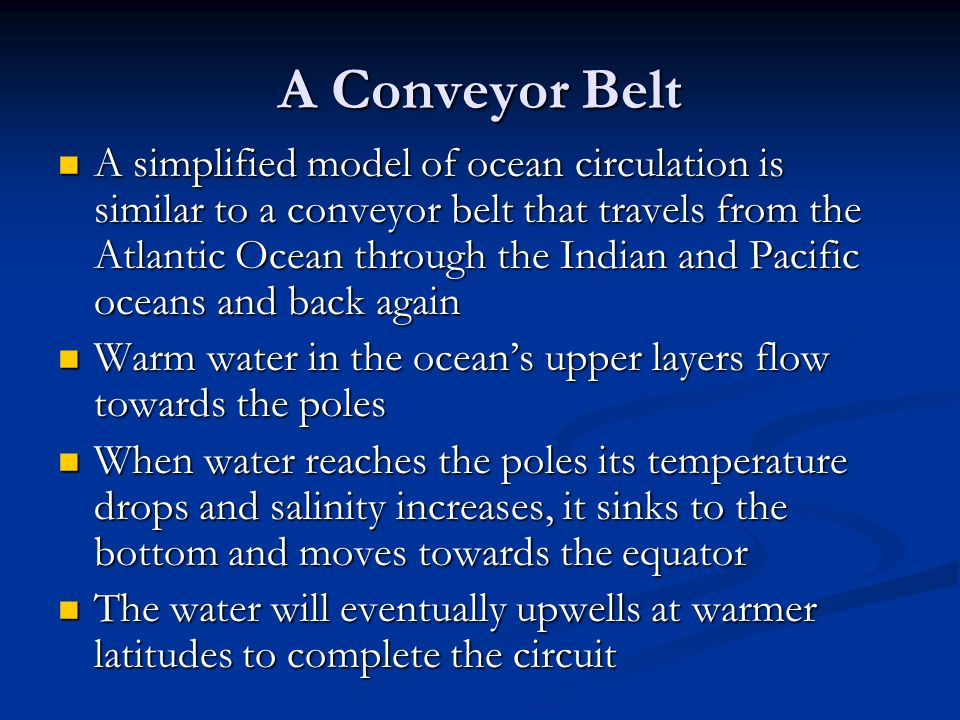 A Conveyor Belt A simplified model of ocean circulation is similar to a conveyor belt that travels from the Atlantic Ocean through the Indian and Pacific oceans and back again A simplified model of ocean circulation is similar to a conveyor belt that travels from the Atlantic Ocean through the Indian and Pacific oceans and back again Warm water in the ocean's upper layers flow towards the poles Warm water in the ocean's upper layers flow towards the poles When water reaches the poles its temperature drops and salinity increases, it sinks to the bottom and moves towards the equator When water reaches the poles its temperature drops and salinity increases, it sinks to the bottom and moves towards the equator The water will eventually upwells at warmer latitudes to complete the circuit The water will eventually upwells at warmer latitudes to complete the circuit