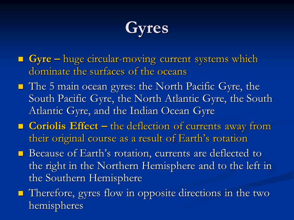 Gyres Gyre – huge circular-moving current systems which dominate the surfaces of the oceans Gyre – huge circular-moving current systems which dominate the surfaces of the oceans The 5 main ocean gyres: the North Pacific Gyre, the South Pacific Gyre, the North Atlantic Gyre, the South Atlantic Gyre, and the Indian Ocean Gyre The 5 main ocean gyres: the North Pacific Gyre, the South Pacific Gyre, the North Atlantic Gyre, the South Atlantic Gyre, and the Indian Ocean Gyre Coriolis Effect – the deflection of currents away from their original course as a result of Earth's rotation Coriolis Effect – the deflection of currents away from their original course as a result of Earth's rotation Because of Earth's rotation, currents are deflected to the right in the Northern Hemisphere and to the left in the Southern Hemisphere Because of Earth's rotation, currents are deflected to the right in the Northern Hemisphere and to the left in the Southern Hemisphere Therefore, gyres flow in opposite directions in the two hemispheres Therefore, gyres flow in opposite directions in the two hemispheres