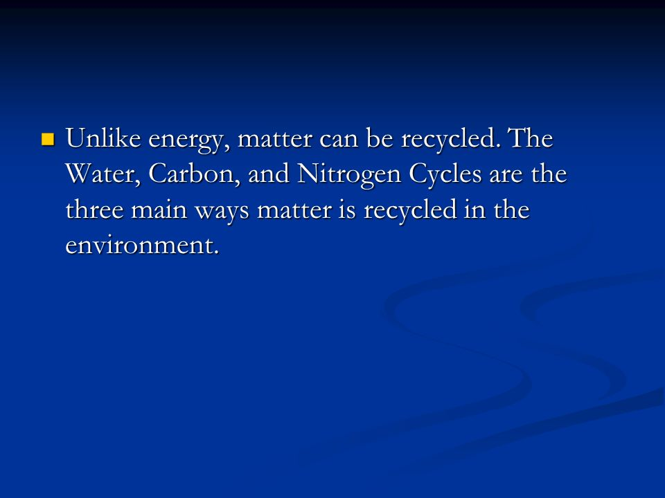 Unlike energy, matter can be recycled.